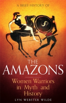 A Brief History of the Amazons : Women Warriors in Myth and History, Paperback Book
