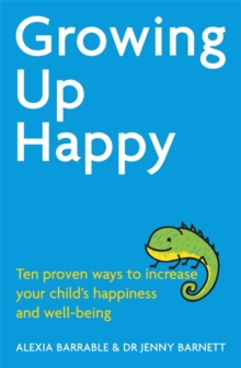 Growing Up Happy : Ten proven ways to increase your child's happiness and well-being, Paperback / softback Book