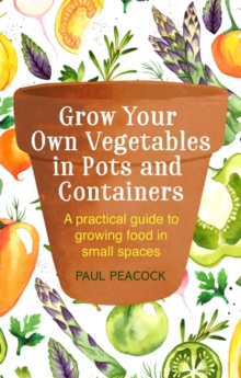 Grow Your Own Vegetables in Pots and Containers : A practical guide to growing food in small spaces, Paperback / softback Book