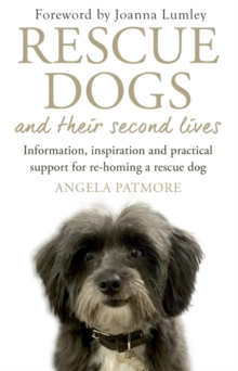 Rescue Dogs and Their Second Lives : Information, Inspiration and Practical Support for Re-Homing a Rescue Dog, Paperback Book