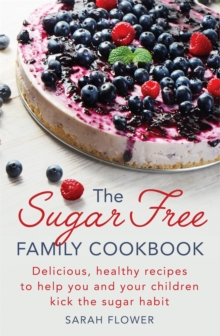 The Sugar-Free Family Cookbook : Delicious, Healthy Recipes to Help You and Your Children Kick the Sugar Habit, Paperback Book