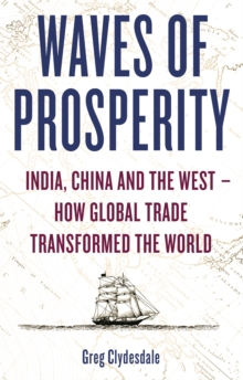 Waves of Prosperity : India, China and the West - How Global Trade Transformed The World, Paperback / softback Book