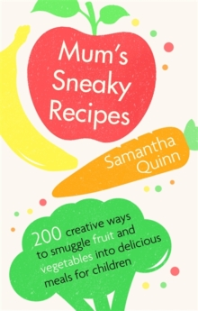 Mum's Sneaky Recipes : 200 creative ways to smuggle fruit and vegetables into delicious meals for children, Paperback / softback Book