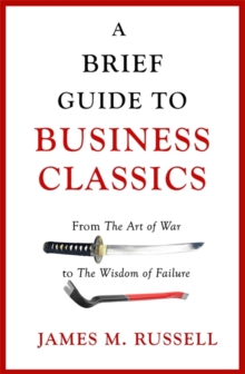 A Brief Guide to Business Classics : From The Art of War to The Wisdom of Failure, Paperback Book