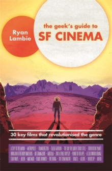 The Geek's Guide to SF Cinema : 30 Key Films that Revolutionised the Genre, Paperback Book