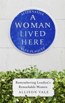 A Woman Lived Here : Alternative Blue Plaques, Remembering London's Remarkable Women, Hardback Book