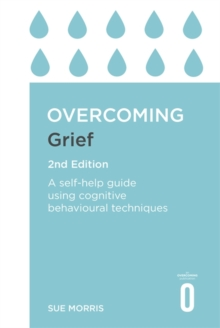 Overcoming Grief 2nd Edition : A Self-Help Guide Using Cognitive Behavioural Techniques, Paperback Book