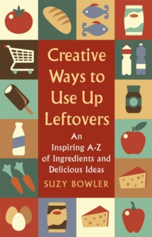Creative Ways to Use Up Leftovers : An Inspiring A - Z of Ingredients and Delicious Ideas, Paperback Book