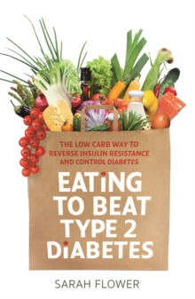 Eating to Beat Type 2 Diabetes : The low carb way to reverse insulin resistance and control diabetes, Paperback / softback Book