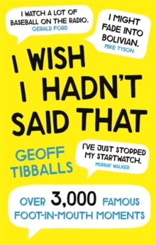 I Wish I Hadn't Said That : Over 3,000 Famous Foot-in-Mouth Moments, Paperback / softback Book