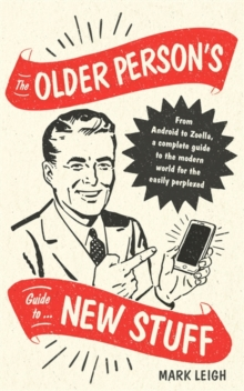 The Older Person's Guide to New Stuff : From Android to Zoella, a complete guide to the modern world for the easily perplexed, Hardback Book