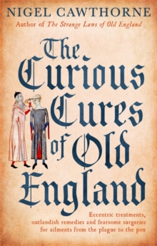 The Curious Cures Of Old England : Eccentric treatments, outlandish remedies and fearsome surgeries for ailments from the plague to the pox, Paperback / softback Book