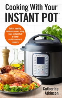 Cooking With Your Instant Pot : Quick, Healthy, Midweek Meals Using Your Instant Pot or Other Multi-functional Cookers, Paperback / softback Book