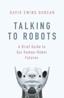 Talking to Robots : A Brief Guide to Our Human-Robot Futures, Hardback Book