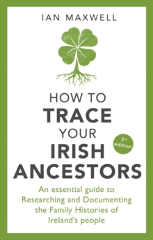 How to Trace Your Irish Ancestors 3rd Edition : An Essential Guide to Researching and Documenting the Family Histories of Ireland's People, Paperback / softback Book