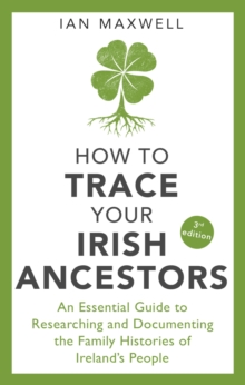 How to Trace Your Irish Ancestors 3rd Edition : An Essential Guide to Researching and Documenting the Family Histories of Ireland's People, EPUB eBook