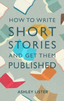 How to Write Short Stories and Get Them Published : A Comprehensive Guide to Writing Short Fiction, EPUB eBook