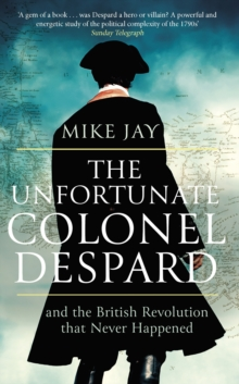 The Unfortunate Colonel Despard : And the British Revolution that Never Happened, EPUB eBook
