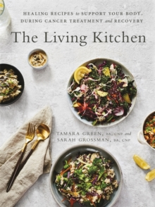 The Living Kitchen : Healing Recipes to Support Your Body During Cancer Treatment and Recovery, Paperback / softback Book