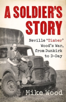 A Soldier's Story : Neville 'Timber' Wood's War, from Dunkirk to D-Day, Hardback Book