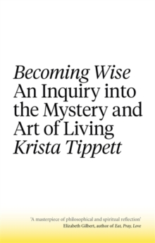 Becoming Wise : An Inquiry into the Mystery and the Art of Living, Paperback Book