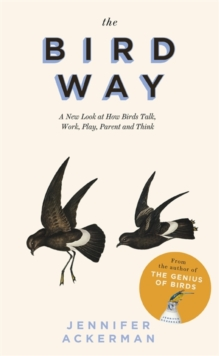 The Bird Way : A New Look at How Birds Talk, Work, Play, Parent, and Think, Hardback Book