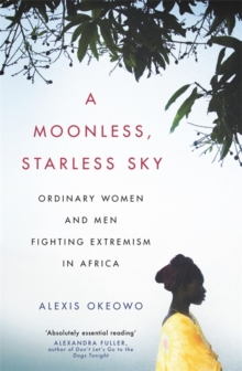A Moonless, Starless Sky : Ordinary Women and Men Fighting Extremism in Africa, Paperback Book