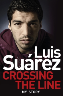 Luis Suarez: Crossing the Line - My Story, Paperback / softback Book