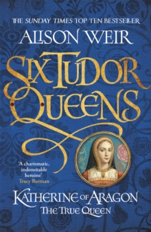 Six Tudor Queens: Katherine of Aragon, The True Queen : Six Tudor Queens 1, Paperback / softback Book