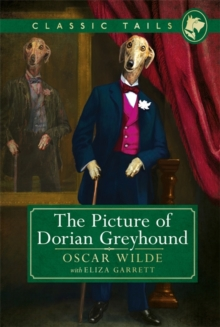 The Picture of Dorian Greyhound (Classic Tails 4) : Beautifully illustrated classics, as told by the finest breeds!, Hardback Book