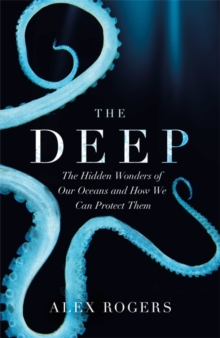 The Deep : The Hidden Wonders of Our Oceans and How We Can Protect Them, Hardback Book