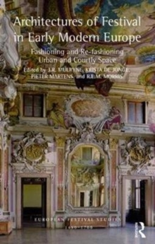 Architectures of Festival in Early Modern Europe : Fashioning and Re-Fashioning Urban and Courtly Space, Hardback Book