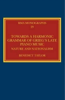 Towards a Harmonic Grammar of Grieg's Late Piano Music : Nature and Nationalism, Hardback Book