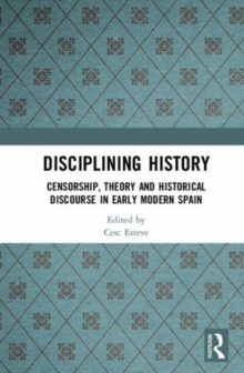 Disciplining History : Censorship, Theory and Historical Discourse in Early Modern Spain, Hardback Book