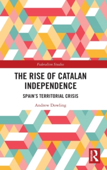 The Rise of Catalan Independence : Spain's Territorial Crisis, Hardback Book