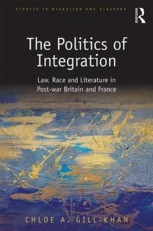 The Politics of Integration : Law, Race and Literature in Post-War Britain and France, Hardback Book