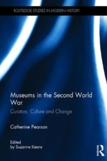 Museums in the Second World War : Curators, Culture and Change, Hardback Book