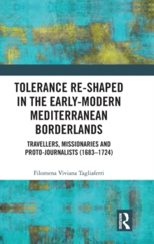 Tolerance Re-Shaped in the Early-Modern Mediterranean Borderlands : Travellers, Missionaries and Proto-Journalists (1683-1724), Hardback Book