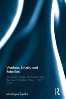 Warfare, Loyalty and Rebellion : The Grand Duchy of Lithuania and the Great Northern War, 1709-1717, Hardback Book