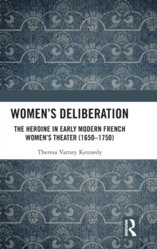 Women's Deliberation: The Heroine in Early Modern French Women's Theater (1650-1750), Hardback Book
