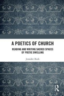 A Poetics of Church : Reading and Writing Sacred Spaces of Poetic Dwelling, Hardback Book