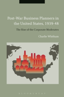 Post-War Business Planners in the United States, 1939-48 : The Rise of the Corporate Moderates, Hardback Book