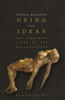 Dying for Ideas : The Dangerous Lives of the Philosophers, Paperback / softback Book