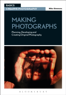 Making Photographs : Planning, Developing and Creating Original Photography, Paperback / softback Book