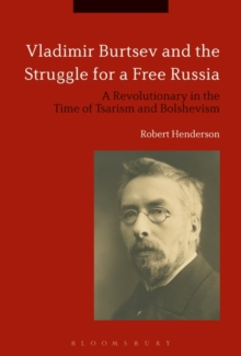 Vladimir Burtsev and the Struggle for a Free Russia : A Revolutionary in the Time of Tsarism and Bolshevism, Hardback Book
