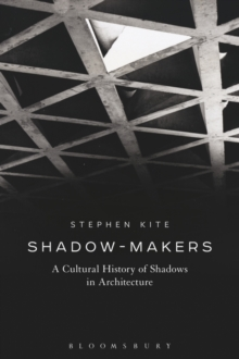 Shadow-Makers : A Cultural History of Shadows in Architecture, Paperback / softback Book