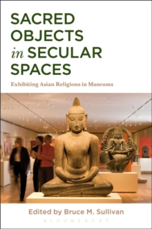 Sacred Objects in Secular Spaces : Exhibiting Asian Religions in Museums, Paperback / softback Book