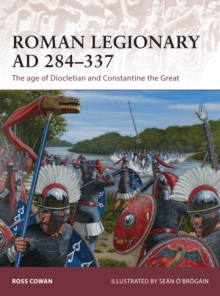Roman Legionary AD 284-337 : The age of Diocletian and Constantine the Great, Paperback / softback Book