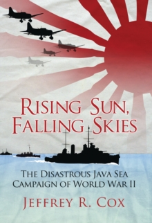Rising Sun, Falling Skies : The disastrous Java Sea Campaign of World War II, Paperback / softback Book