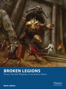 Broken Legions : Fantasy Skirmish Wargames in the Roman Empire, Paperback / softback Book
